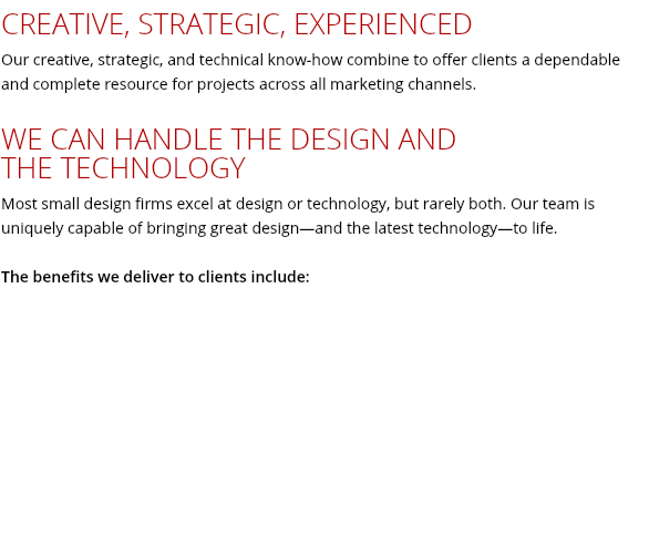 CREATIVE, STRATEGIC, EXPERIENCED Our creative, strategic, and technical know-how combine to offer clients a dependable and complete resource for projects across all marketing channels. WE CAN HANDLE THE DESIGN AND THE TECHNOLOGY Most small design firms excel at design or technology, but rarely both. Our team is uniquely capable of bringing great design—and the latest technology—to life. The benefits we deliver to clients include: